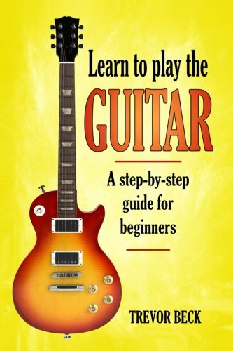 Learn to Play the Guitar: A step-by-step guide for beginners: Trevor Beck