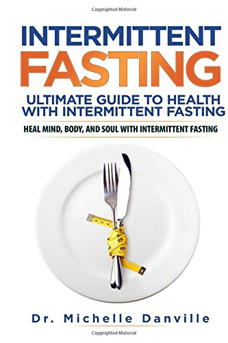 Intermittent Fasting: Ultimate Guide to Health with Intermittent Fasting: Heal Mind, Body, and Soul...