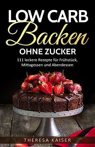 Low Carb Backen Ohne Zucker: 111 Leckere: Kaiser, Theresa