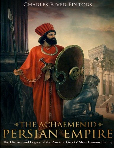 The Achaemenid Persian Empire: The History and: Charles River Editors