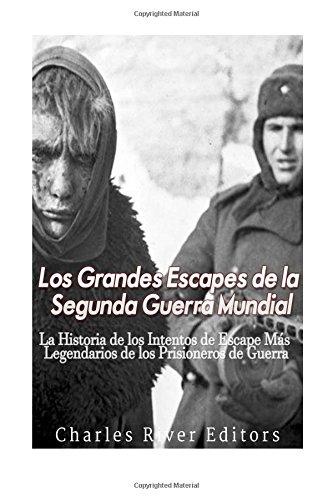 Los Grandes Escapes de la Segunda Guerra: Charles River Editors