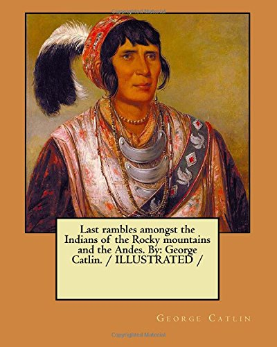 9781979865012: Last rambles amongst the Indians of the Rocky mountains and the Andes. By: George Catlin. / ILLUSTRATED /