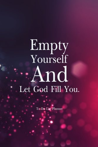 To Do List Planner Empty Yourself And Let God Fill You: Simple Effective Time Management, ...