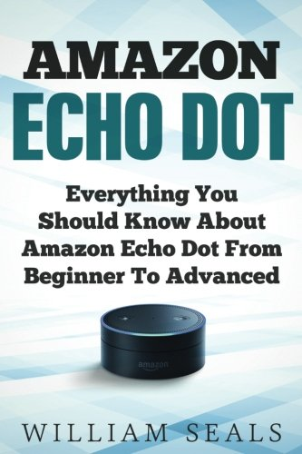 Amazon Echo Dot: Everything You Should Know about Amazon Echo Dot from Beginner to Advanced 9781979946070 Getting a new Amazon Echo Dot is absolutely exciting! If you got it as a gift; then lucky you. You can say that Amazon decided that you