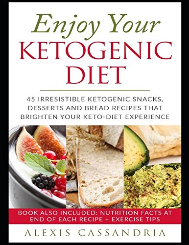 Enjoy Your Ketogenic Diet: 45 Irresistible Ketogenic Snacks, Desserts and Bread Recipes That ...