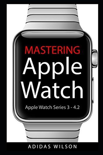 Mastering Apple Watch: Apple Watch Series 3 - 4.2 9781980301424 Apple watch is renowned for its wide array of features, from the ability to make calls, receive text messages, directions, as well as mo