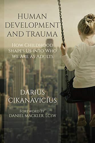 Human Development and Trauma: How Childhood Shapes Us into Who We Are as Adults: Darius Cikanavicius