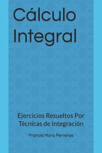 Cálculo Integral: Ejercicios Resueltos Por Técnicas de: Mora Ferreras, Francis