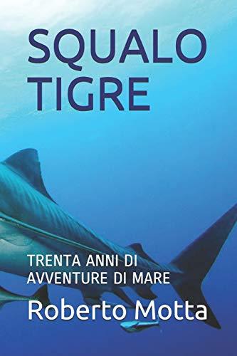 9781980776345: SQUALO TIGRE: TRENTA ANNI DI AVVENTURE DI MARE: 1 (avventure vere)
