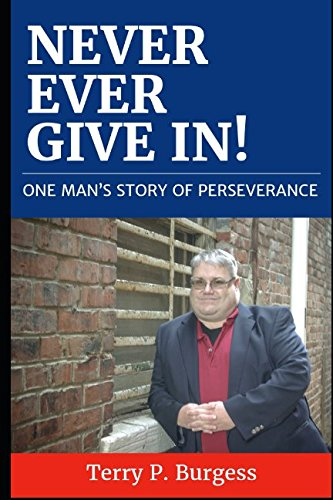 Never Ever Give In!: One Man's Story of Perseverance: Terry P. Burgess