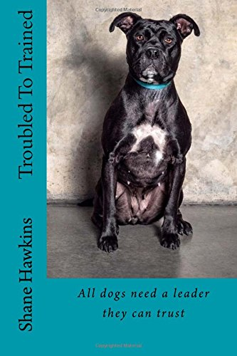Troubled To Trained: All dogs need a leader they can trust: Shane Hawkins