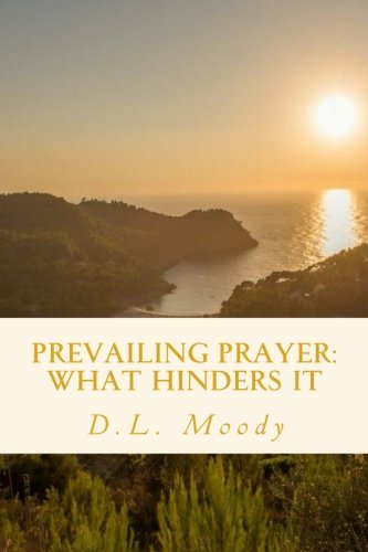 Prevailing Prayer: What Hinders It: D.L. Moody