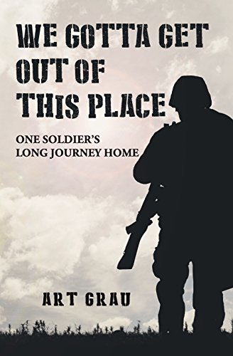We Gotta Get Out Of This Place: One Soldier's Long Journey Home: Art Grau