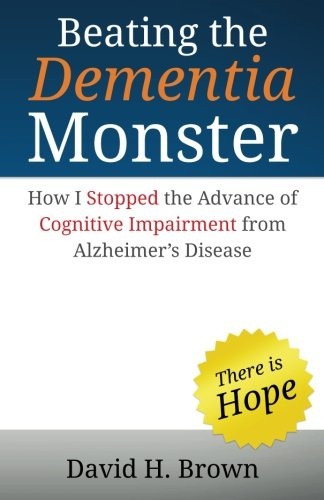Beating the Dementia Monster: How I stopped the advance of cognitive impairment from Alzheimer&#x27...