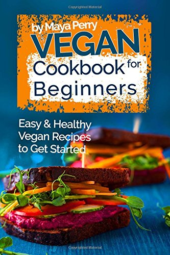 Vegan Cookbook for Beginners: Easy & Healthy Recipes to Get Started: Maya Perry