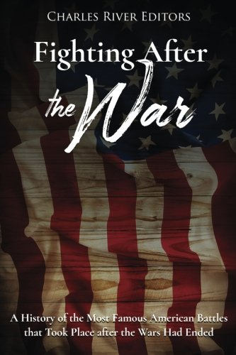 Fighting After the War: A History of the Most Famous American Battles that Took Place after the ...