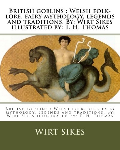9781981503261: British goblins : Welsh folk-lore, fairy mythology, legends and traditions. By: Wirt Sikes illustrated by: T. H. Thomas