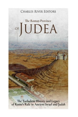 The Roman Province of Judea: The Turbulent: Charles River Editors