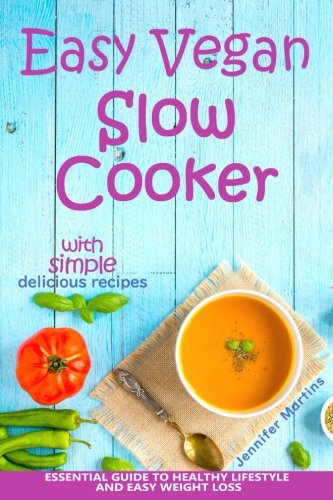 Easy Vegan Slow Cooker: Essential Guide to Healthy Lifestyle and Easy Weight Loss; With Proven, ...