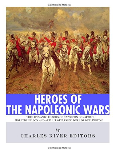 9781981883066: Heroes of the Napoleonic Wars: The Lives and Legacies of Napoleon Bonaparte, Horatio Nelson and Arthur Wellesley, the Duke of Wellington