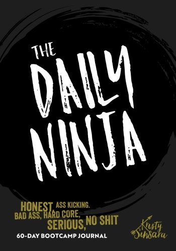 The Daily Ninja: A Badass Hardcore Life Changing Daily Journal: Kristy Sinsara