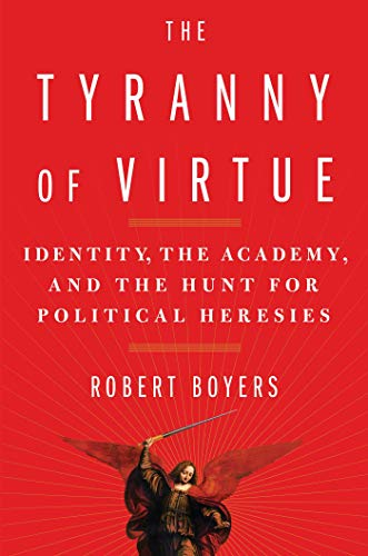 The Tyranny of Virtue: Identity, the Academy, and the Hunt for Political Heresies: Boyers, Robert