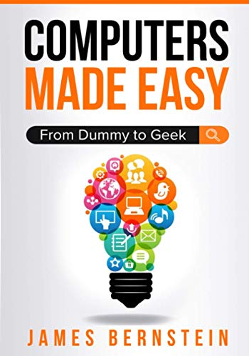 Computers Made Easy: From Dummy To Geek 9781983154836 A Foundation in Computers & Software That's Easy to Understand Computers Made Easy is designed to take your overall computer skills from