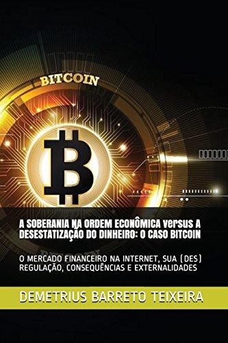 A Soberania Na Ordem Econà mica Versus a Desestatização Do Dinheiro: O Caso Bitcoin: O Mercado Financeiro Na Internet, Sua (Des) Regulação, Consequênci - Barreto Teixeira, Demetrius