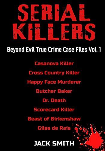 Serial Killers - Beyond Evil True Crime Case Files - Vol. 1: Casanova Killer, Cross Country Killer, Happy Face Murderer, Butcher Baker, Dr. Death, Scorecard Killer, Beast of Birkenshaw, Gilles de Rais