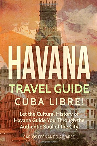 Havana Travel Guide: Cuba Libre! Let the: Fernando Alvarez, Carlos