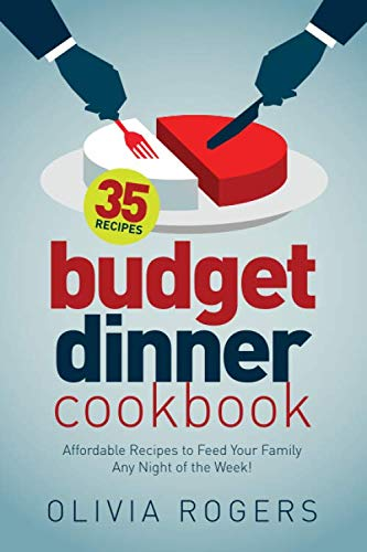 Budget Dinner Cookbook: 35 Affordable Recipes to Feed Your Family Any Night of the Week!: Olivia ...