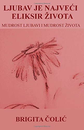 Ljubav Je Najveci Eliksir Zivota (Paperback): Brigita Colic