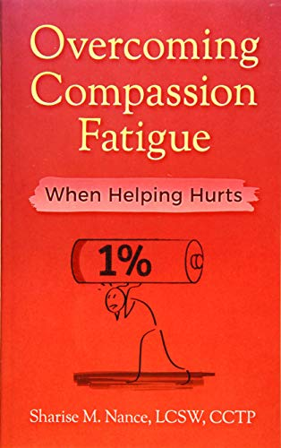 Overcoming Compassion Fatigue: When Helping Hurts: Sharise M. Nance