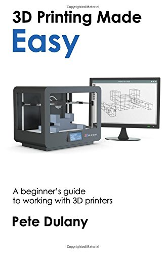 3D Printing Made Easy: A beginner's guide to working with 3D printers: Pete Dulany