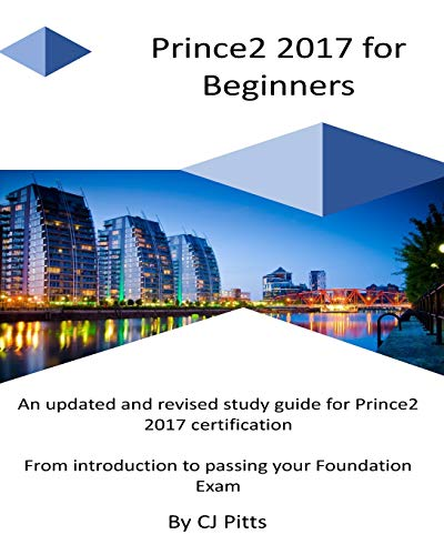 Prince2 2017 for Beginners: A self study guide for Prince2 2017: C J Pitts