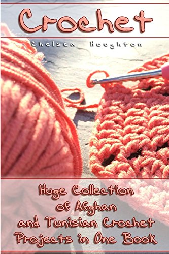 Crochet: Huge Collection of Afghan and Tunisian Crochet Projects in One Book: (Tunisian Crochet ...