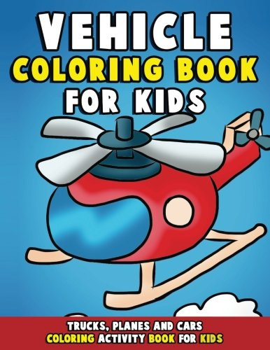 Vehicle Coloring Book: Trucks, Planes and Cars Coloring Activity Book for Kids: First Big Book of ...