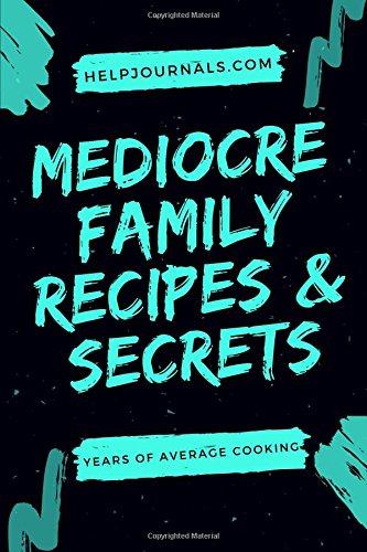 Mediocre Family Recipes & Secrets: A Blank Cookbook, DIY Recipe Book for Easy Recipes, Healthy ...