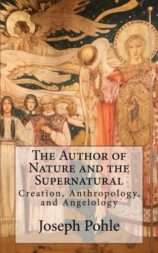 The Author of Nature and the Supernatural: Creation, Anthropology, and Angelology: Msgr Joseph Pohle