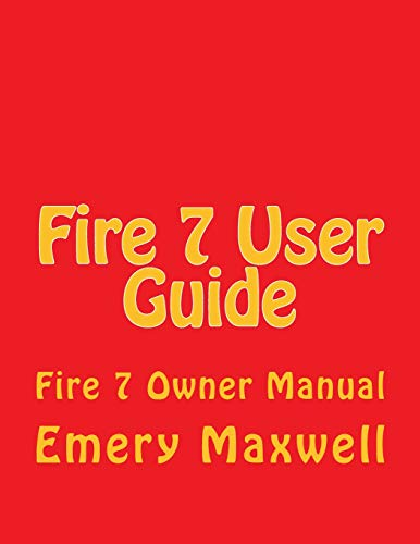 Fire 7 User Guide: Fire 7 Owner Manual: Emery H. Maxwell
