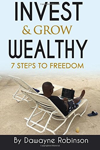 Invest & Grow Wealthy: 7 Steps To Freedom: Dawayne Robinson