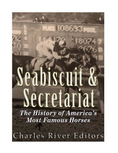 Seabiscuit and Secretariat: The History of America?s Most Famous Horses: Charles River Editors