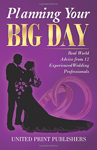 Planning Your Big Day: Real World Advice from 12 Experienced Wedding Professionals: United Print ...