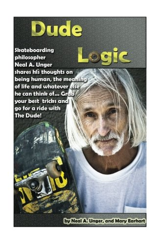 9781984239006: Dude Logic: Skateboarding philosopher Neal A Unger shares his thoughts on being human, the meaning of life ad whatever else he can think of...Grab your best tricks and go for a ride with The Dude
