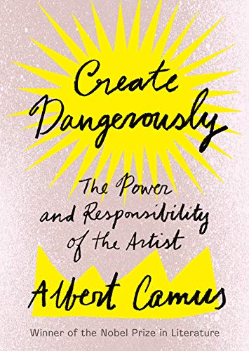 Create Dangerously: The Power and Responsibility of: Camus, Albert