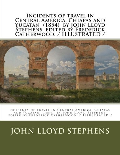 9781984904928: Incidents of travel in Central America, Chiapas and Yucatan (1854) by John Lloyd Stephens, edited by Frederick Catherwood. / ILLUSTRATED /