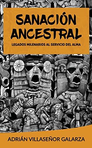 Sanacion Ancestral: Legados Milenarios Al Servicio del: Villasenor Galarza, Adrian