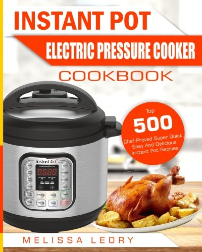 Instant Pot Electric Pressure Cooker Cookbook: Top 500 Chef-Proved Super Quick, Easy And Delicious ...