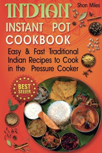 Indian Instant Pot Cookbook: Easy & Fast Traditional Indian Recipes to Cook in the Pressure ...