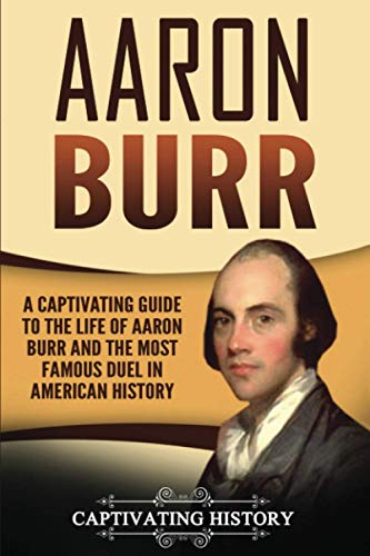 Aaron Burr: A Captivating Guide to the: History, Captivating